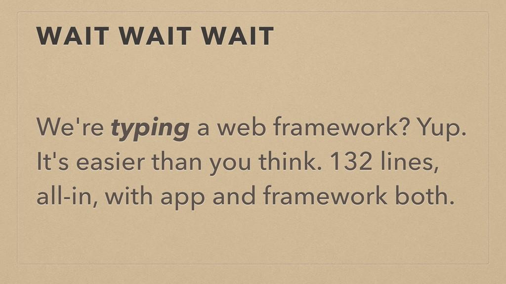 WAIT WAIT WAIT We're typing a web framework? Yu...