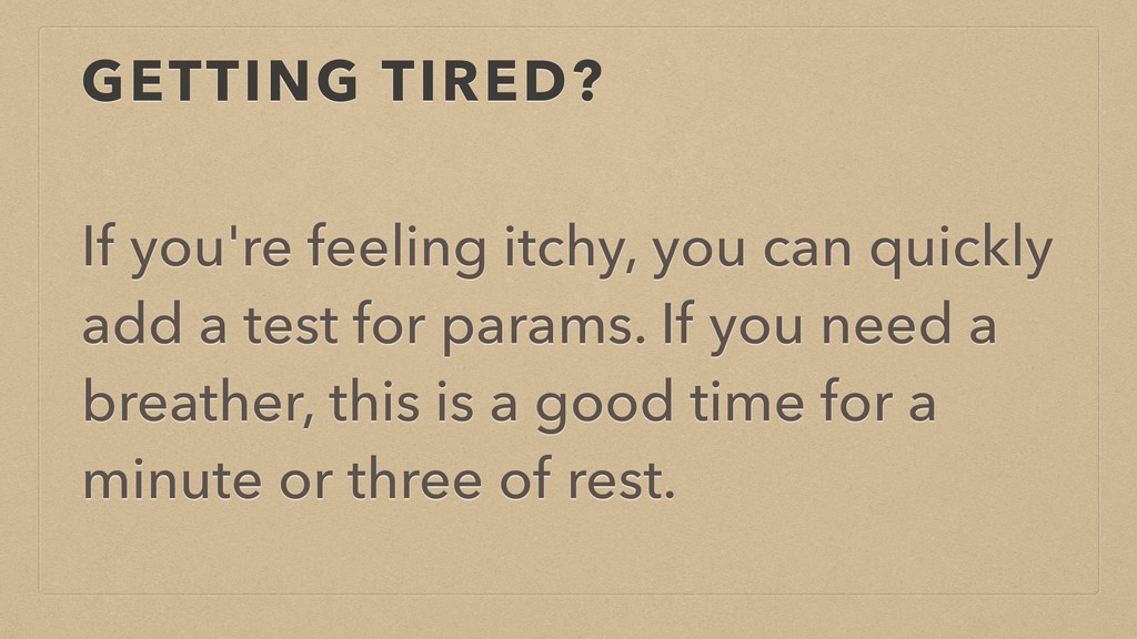 GETTING TIRED? If you're feeling itchy, you can...