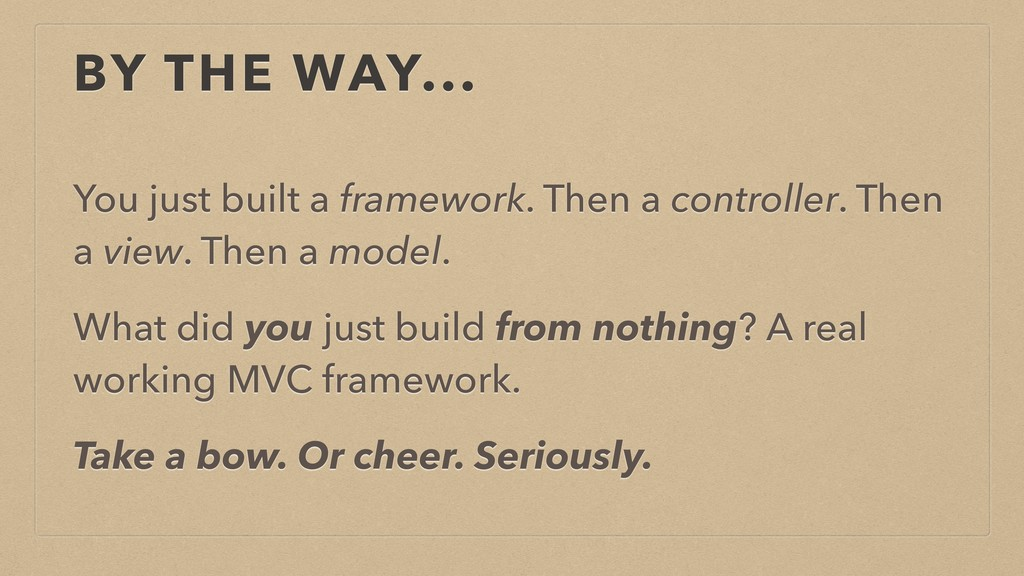 BY THE WAY... You just built a framework. Then ...