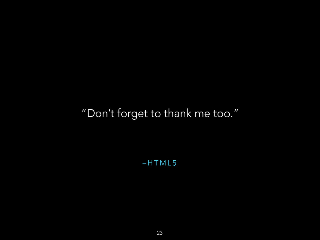 """– H T M L 5 """"Don't forget to thank me too."""" 23"""