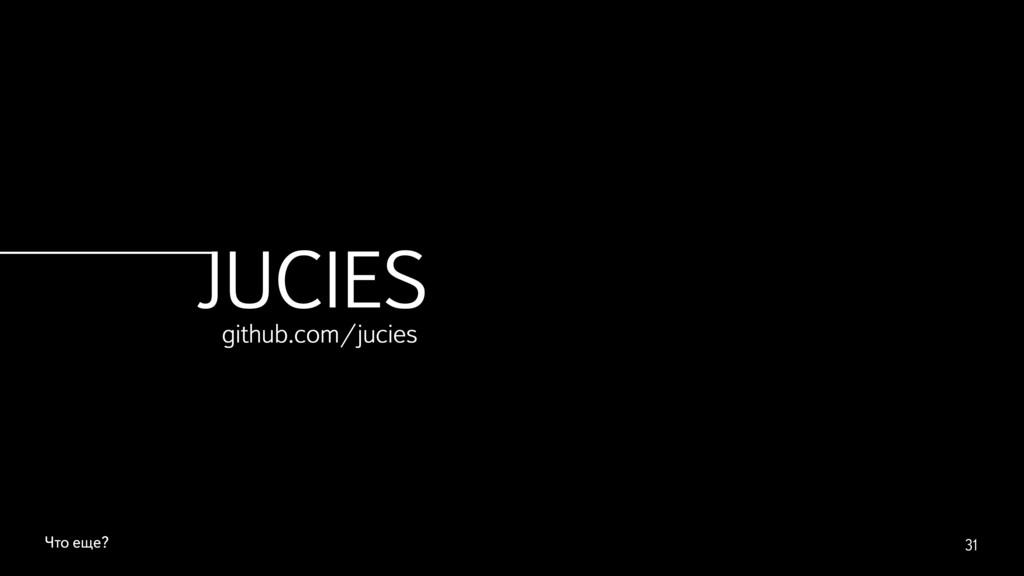 Что еще? 31 JUCIES github.com/jucies