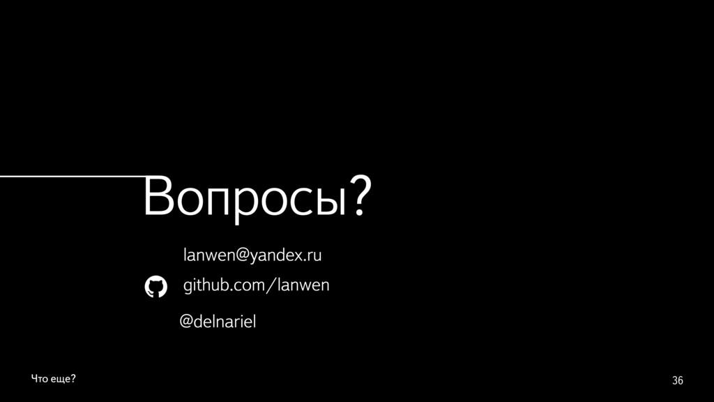 Что еще? 36 Вопросы? lanwen@yandex.ru github.co...
