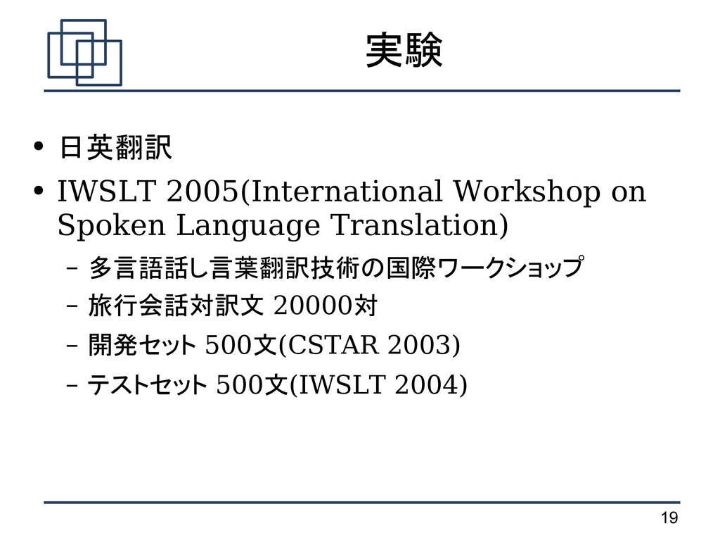 19 実験 ● 日英翻訳 ● IWSLT 2005(International Worksho...