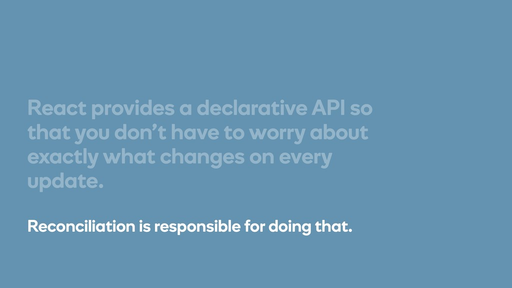 React provides a declarative API so that you do...