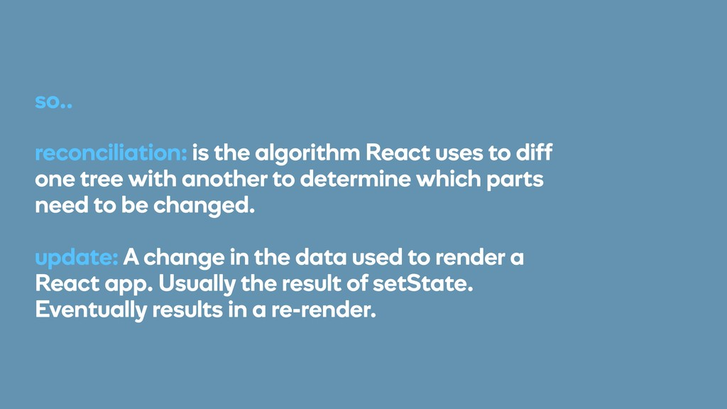 so.. reconciliation: is the algorithm React use...