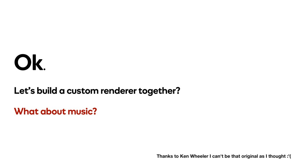 Ok. Let's build a custom renderer together? Wha...