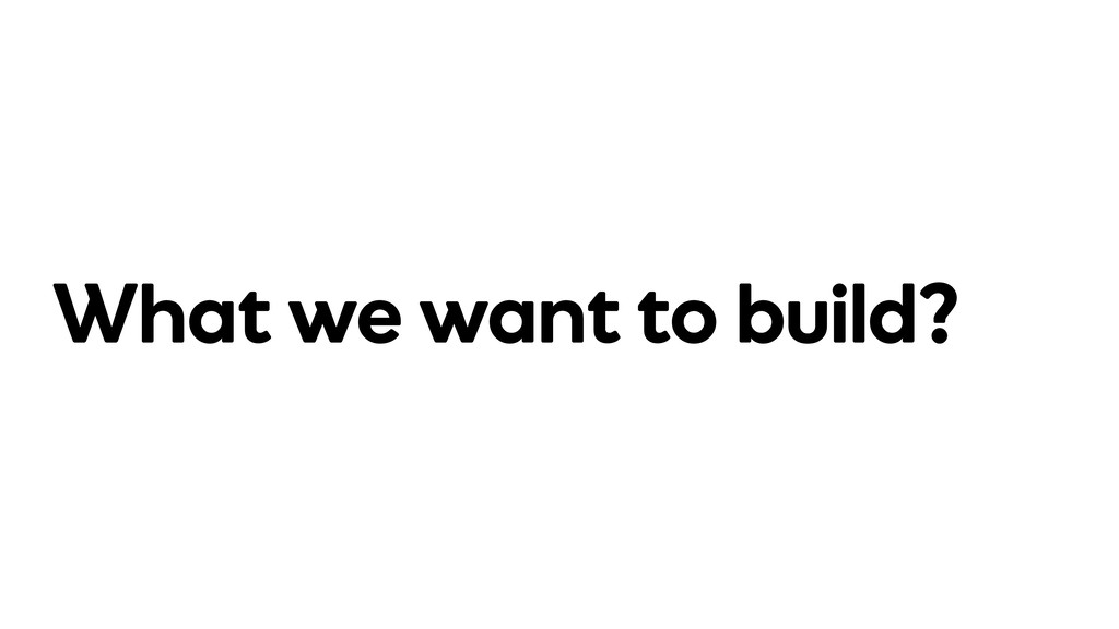 What we want to build?