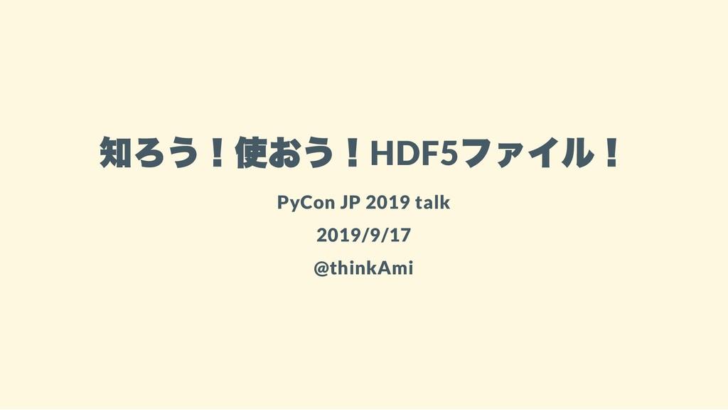 知ろう!使おう!HDF5 ファイル! PyCon JP 2019 talk 2019/9/17...