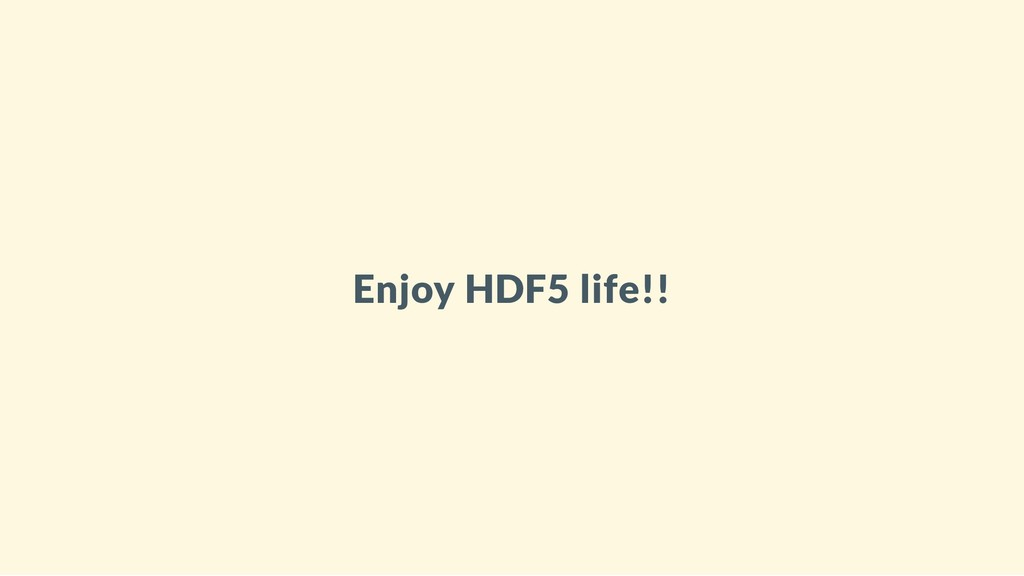 Enjoy HDF5 life!!