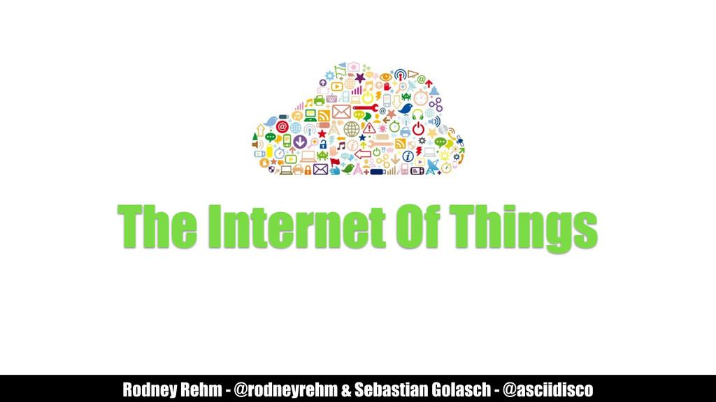 The Internet Of Things Rodney Rehm - @rodneyreh...