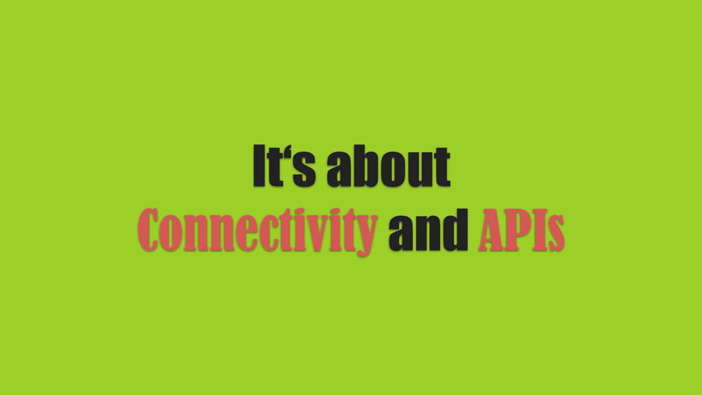 It's about Connectivity and APIs