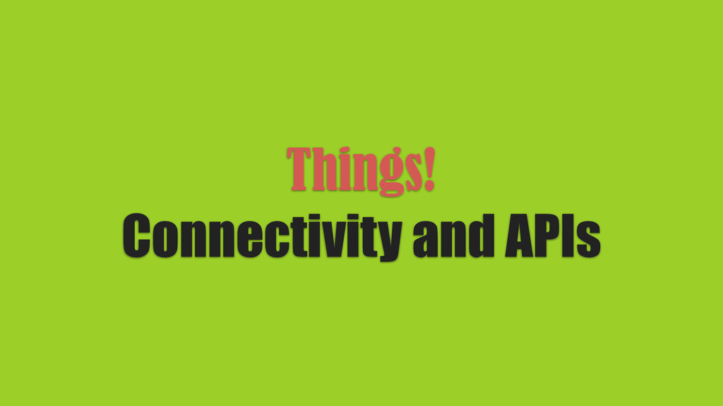 Things! Connectivity and APIs
