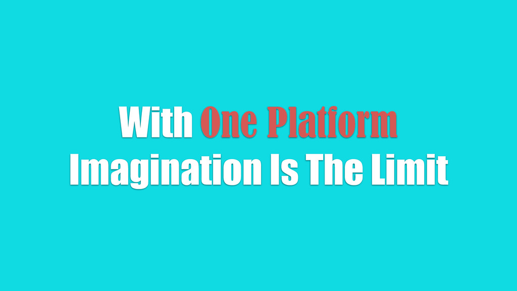 With One Platform Imagination Is The Limit