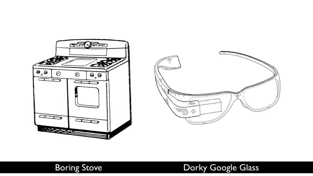 Boring Stove Dorky Google Glass