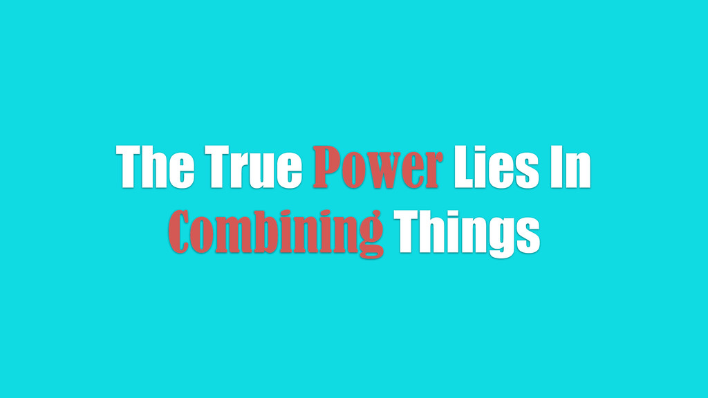The True Power Lies In Combining Things
