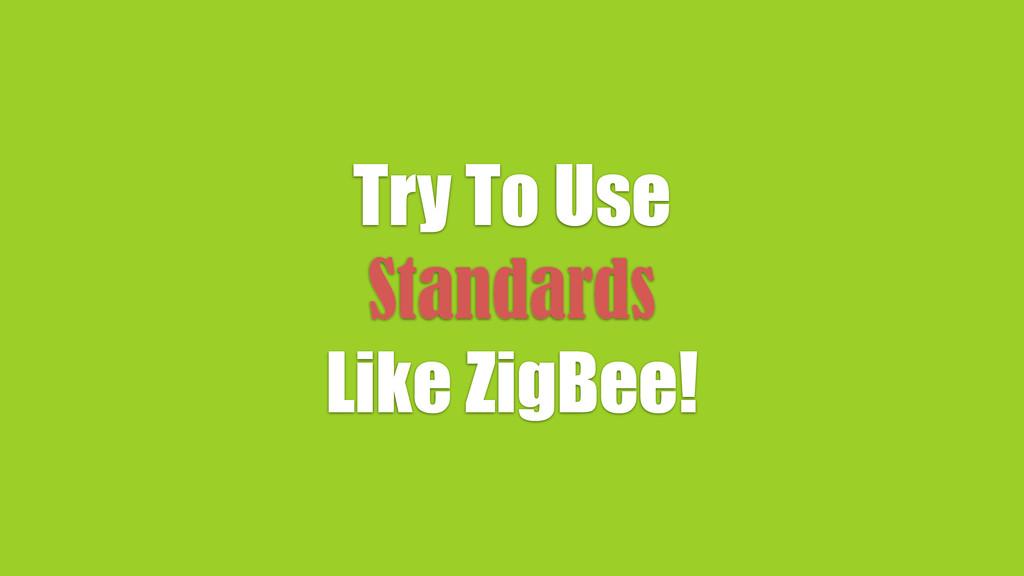 Try To Use Standards Like ZigBee!