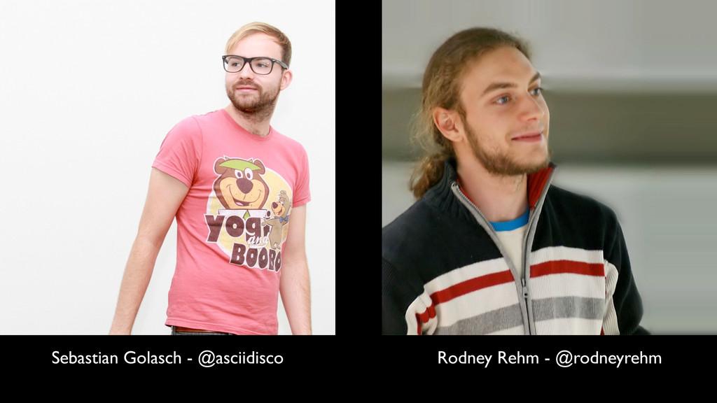 Sebastian Golasch - @asciidisco Rodney Rehm - @...