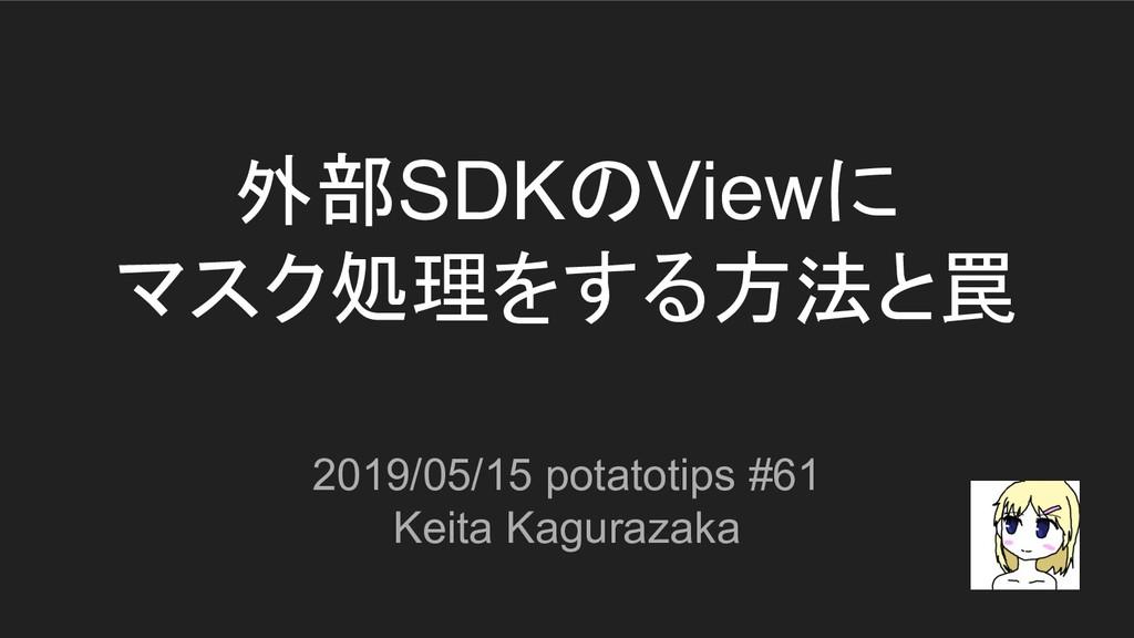 外部SDKのViewに マスク処理をする方法と罠 2019/05/15 potatotips ...
