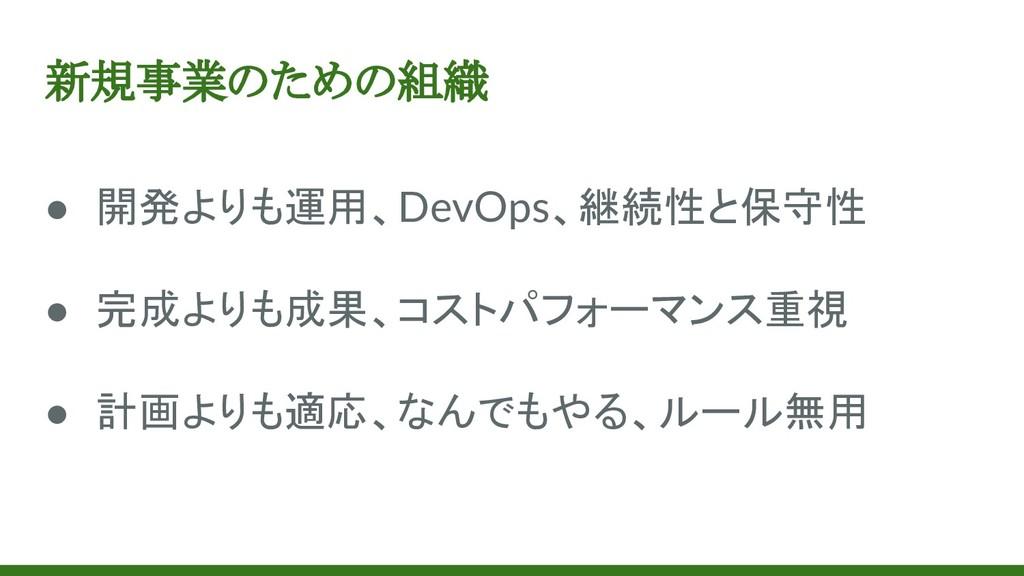 新規事業のための組織 ● 開発よりも運用、DevOps、継続性と保守性 ● 完成よりも成果、コ...