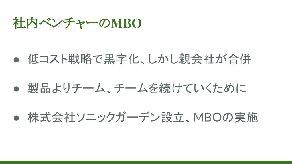 社内ベンチャーのMBO ● 低コスト戦略で黒字化、しかし親会社が合併 ● 製品よりチーム、チー...