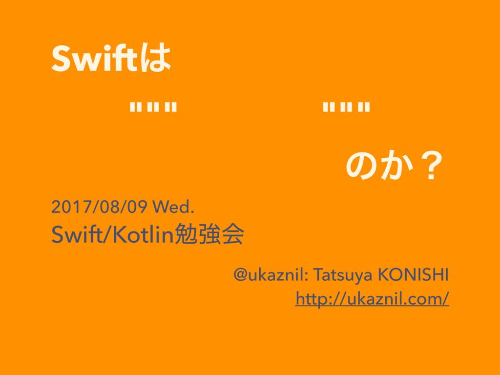 """Swift """"""""""""͔Θ͍͍"""""""""""" ͷ͔ʁ 2017/08/09 Wed. Swift/Kot..."""