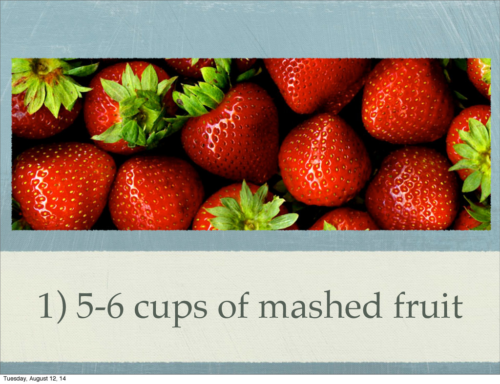 1) 5-6 cups of mashed fruit Tuesday, August 12,...