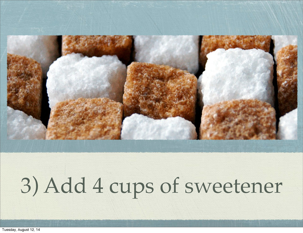 3) Add 4 cups of sweetener Tuesday, August 12, ...