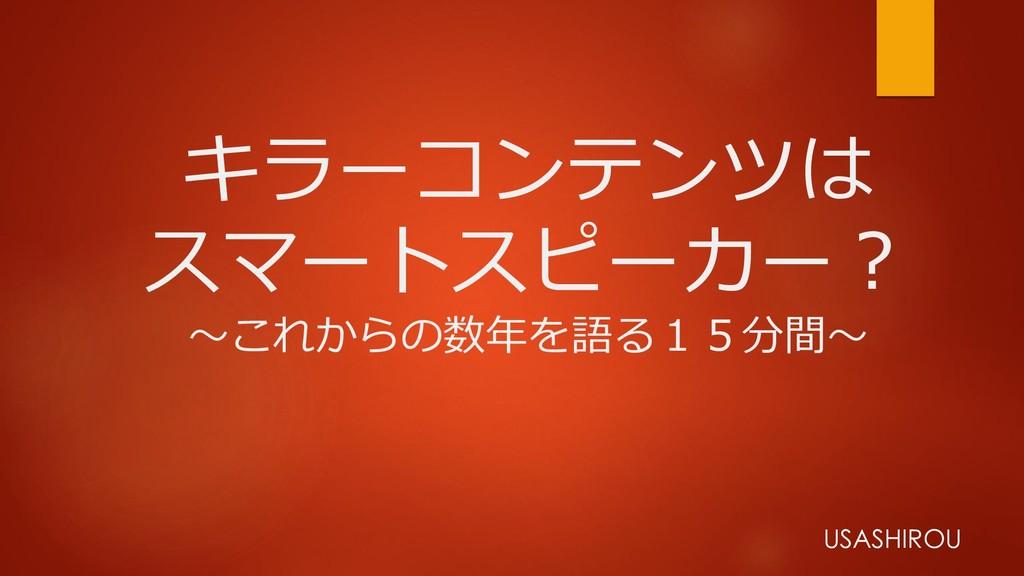 キラーコンテンツは スマートスピーカー? ~これからの数年を語る15分間~ USASHIROU