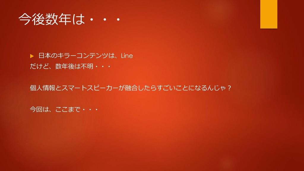 今後数年は・・・  日本のキラーコンテンツは、Line だけど、数年後は不明・・・ 個人情報...