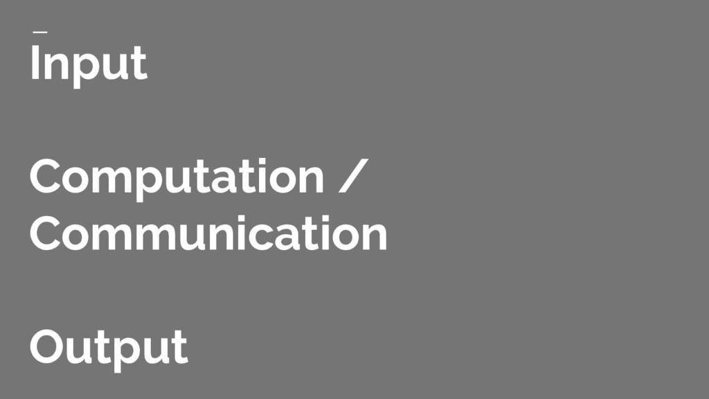 Input Computation / Communication Output