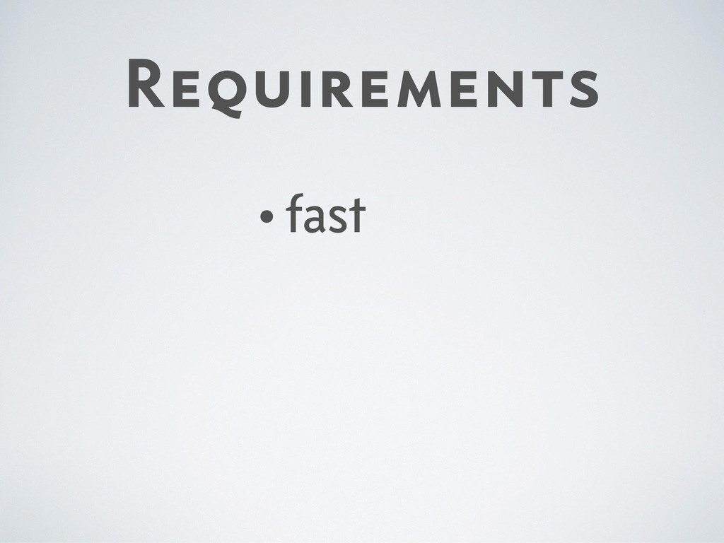 Requirements •fast