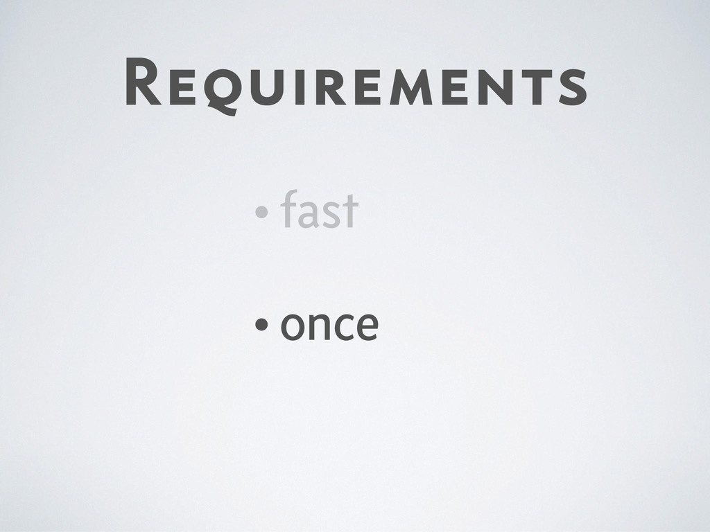 Requirements •fast •once