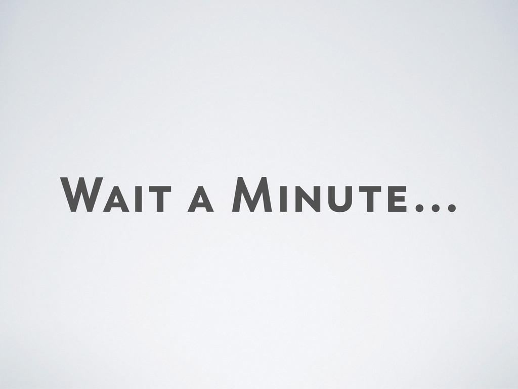Wait a Minute…