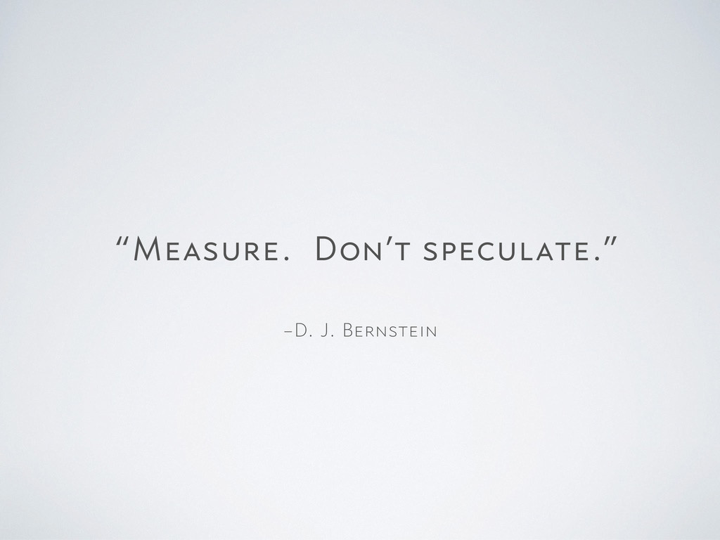 "–D. J. Bernstein ""Measure. Don't speculate."""