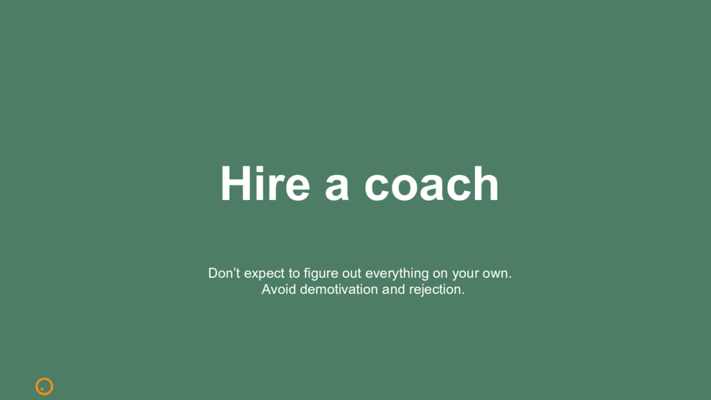 Hire a coach Don't expect to figure out everyth...