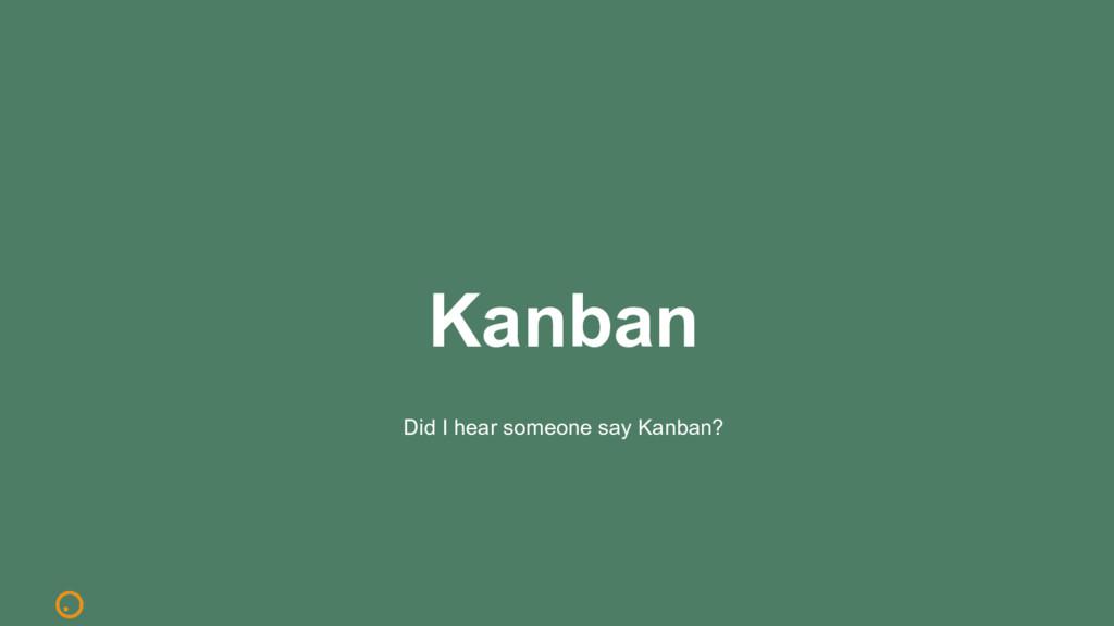 Kanban Did I hear someone say Kanban?