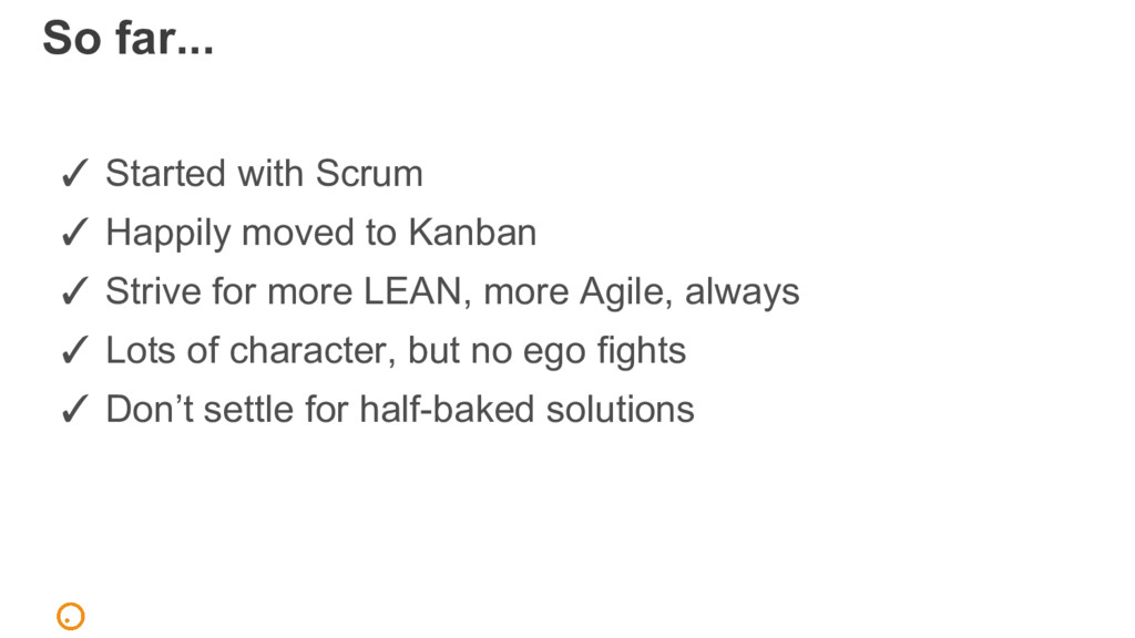 So far... ✓ Started with Scrum ✓ Happily moved ...