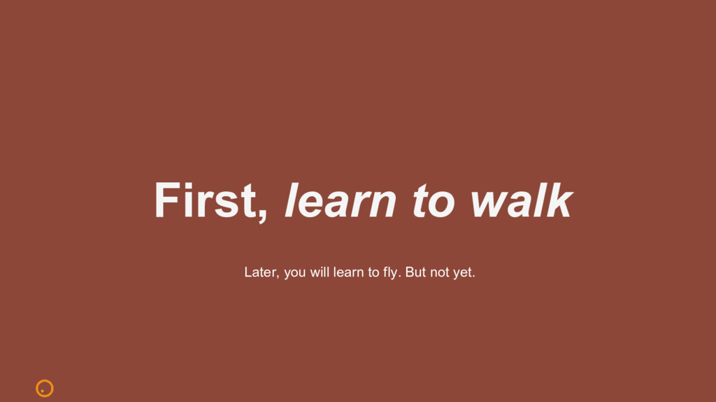 First, learn to walk Later, you will learn to f...