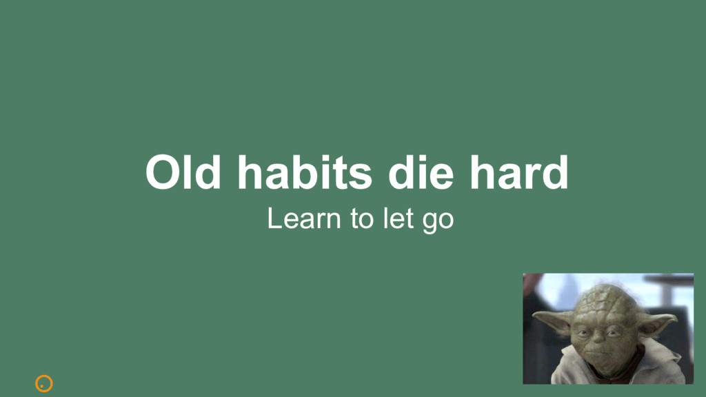 Old habits die hard Learn to let go