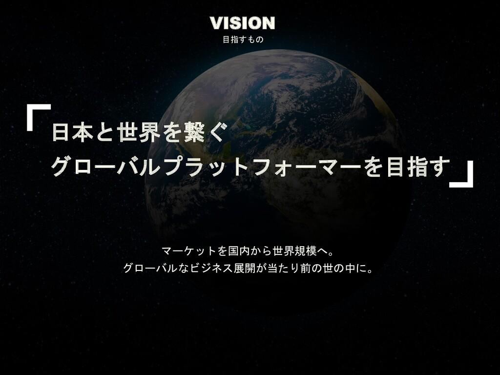 VISION 目指すもの 日本と世界を繋ぐ グローバルプラットフォーマーを目指す マーケットを...