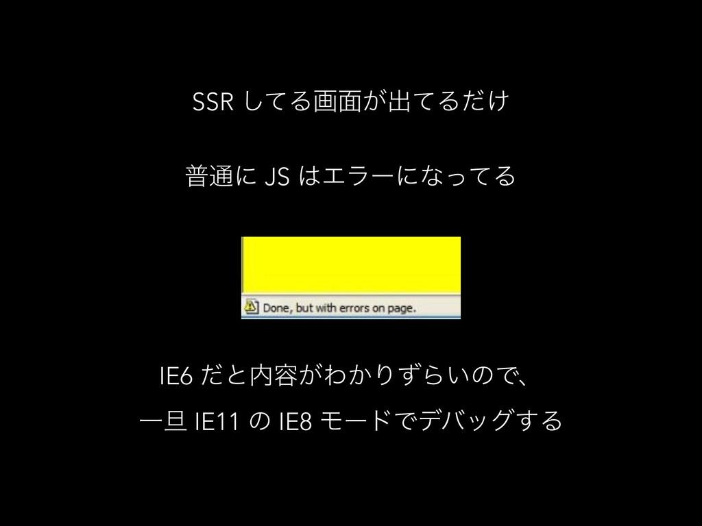 SSR ͯ͠Δը໘͕ग़ͯΔ͚ͩ ී௨ʹ JS ΤϥʔʹͳͬͯΔ IE6 ͩͱ༰͕Θ͔ΓͣΒ...