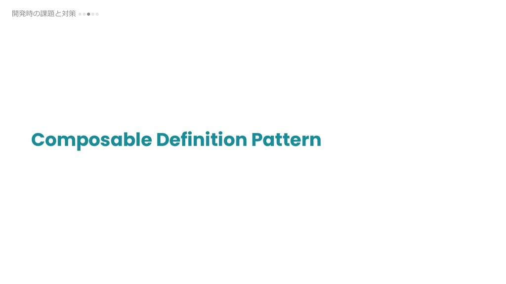 Composable Definition Pattern 開発時の課題と対策 ●●●●●
