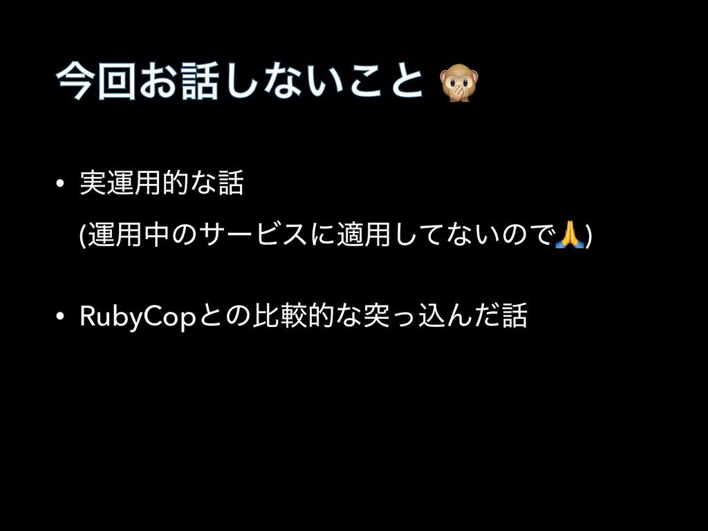 ࠓճ͓͠ͳ͍͜ͱ  • ࣮ӡ༻తͳ (ӡ༻தͷαʔϏεʹద༻ͯ͠ͳ͍ͷͰ) • RubyC...