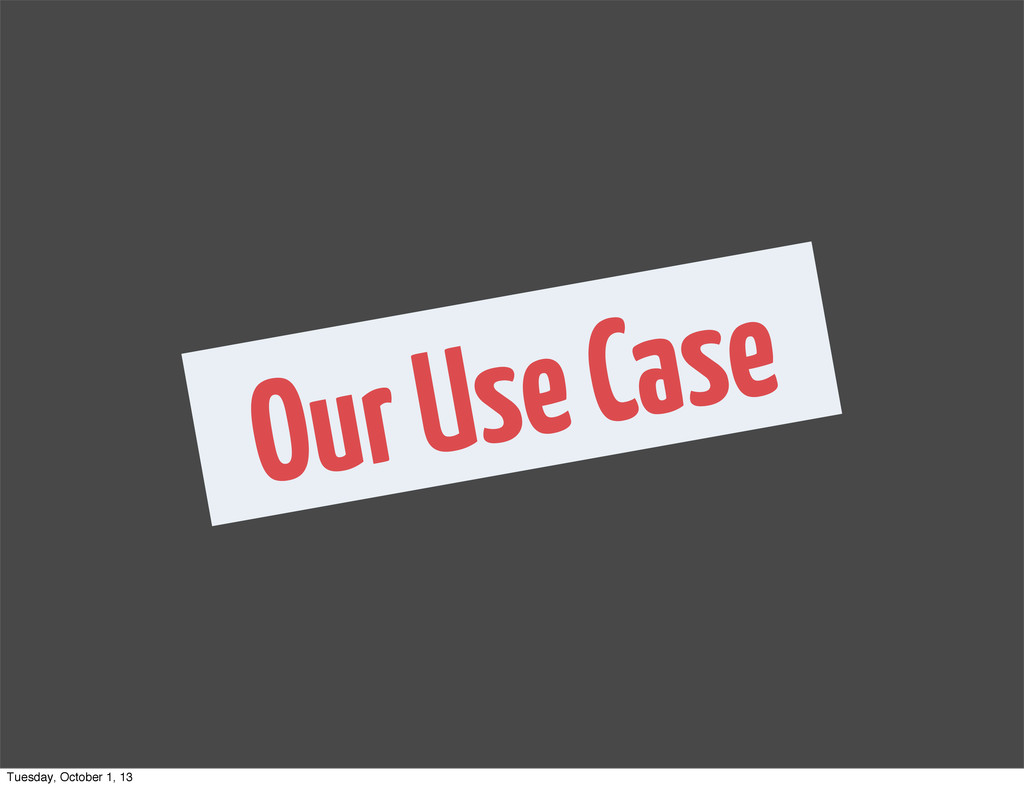 Our Use Case Tuesday, October 1, 13
