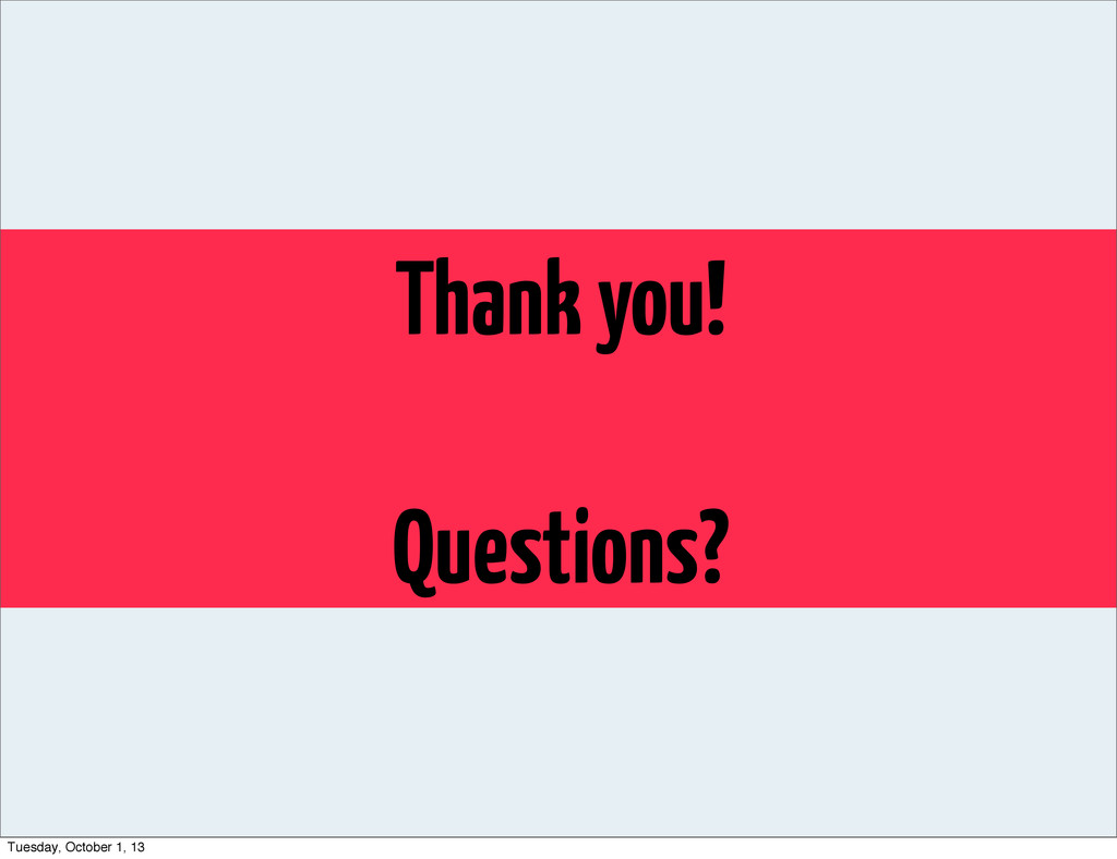 Thank you! Questions? Tuesday, October 1, 13