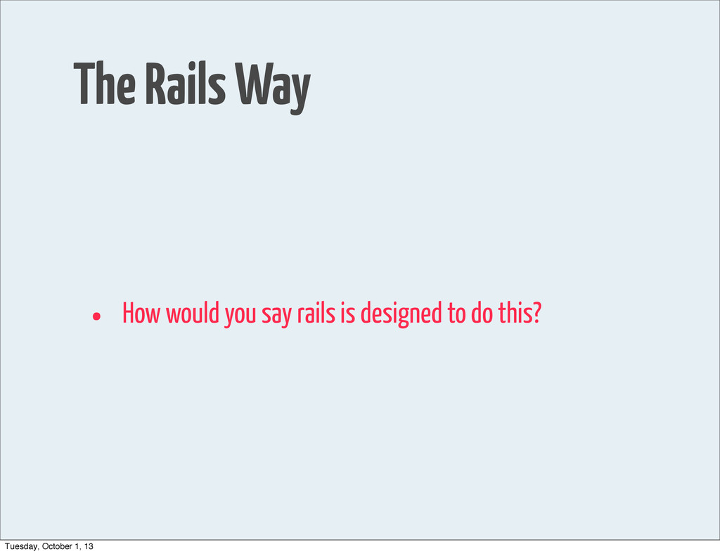 The Rails Way • How would you say rails is desi...