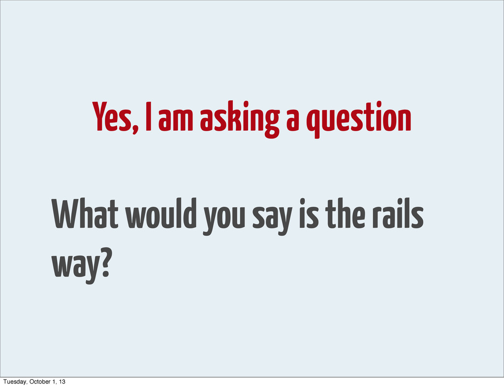 Yes, I am asking a question What would you say ...