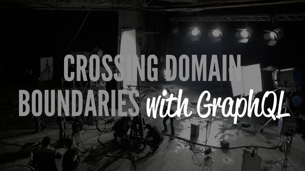 CROSSING DOMAIN BOUNDARIES with GraphQL