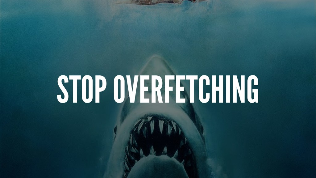 STOP OVERFETCHING