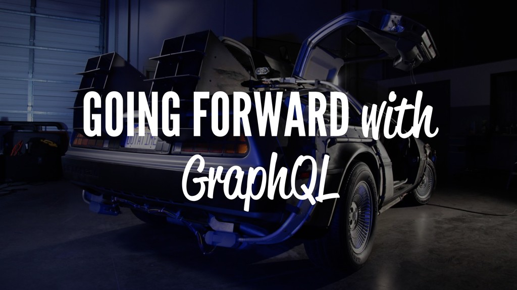 GOING FORWARD with GraphQL